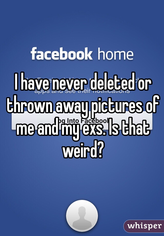 I have never deleted or thrown away pictures of me and my exs. Is that weird?