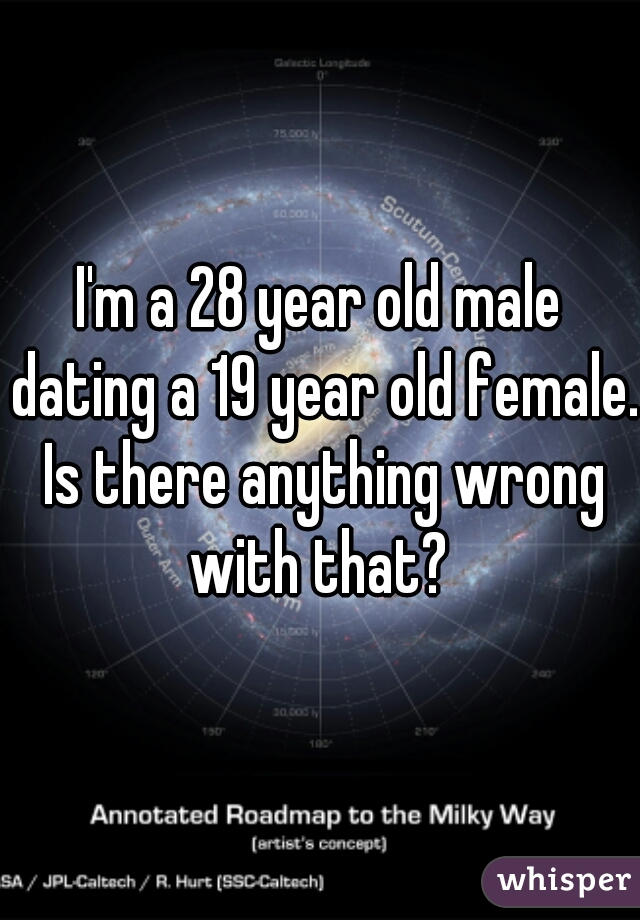 I'm a 28 year old male dating a 19 year old female. Is there anything wrong with that?