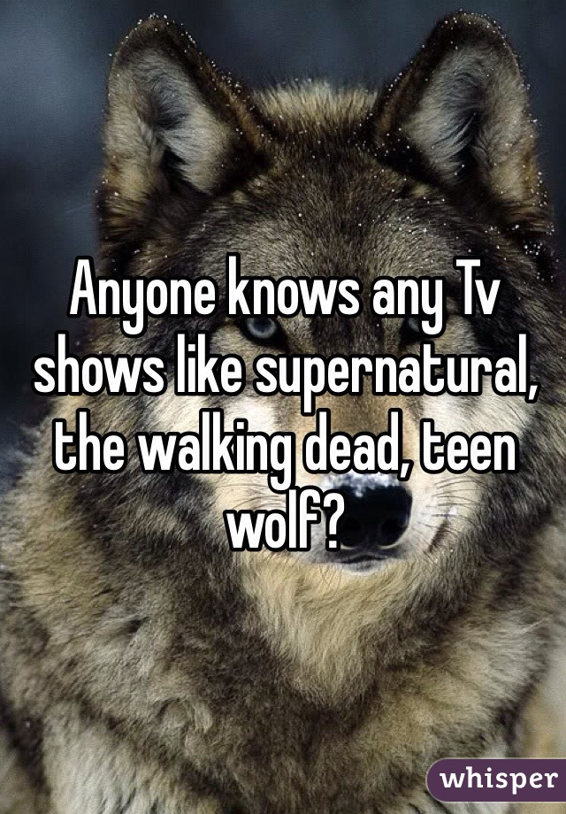 Anyone knows any Tv shows like supernatural, the walking dead, teen wolf?