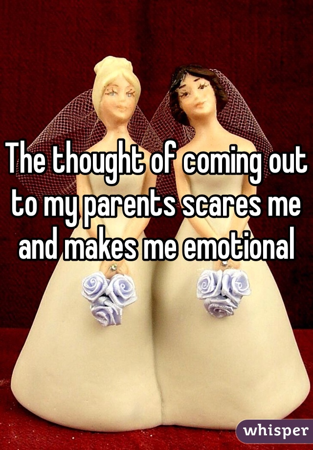 The thought of coming out to my parents scares me and makes me emotional