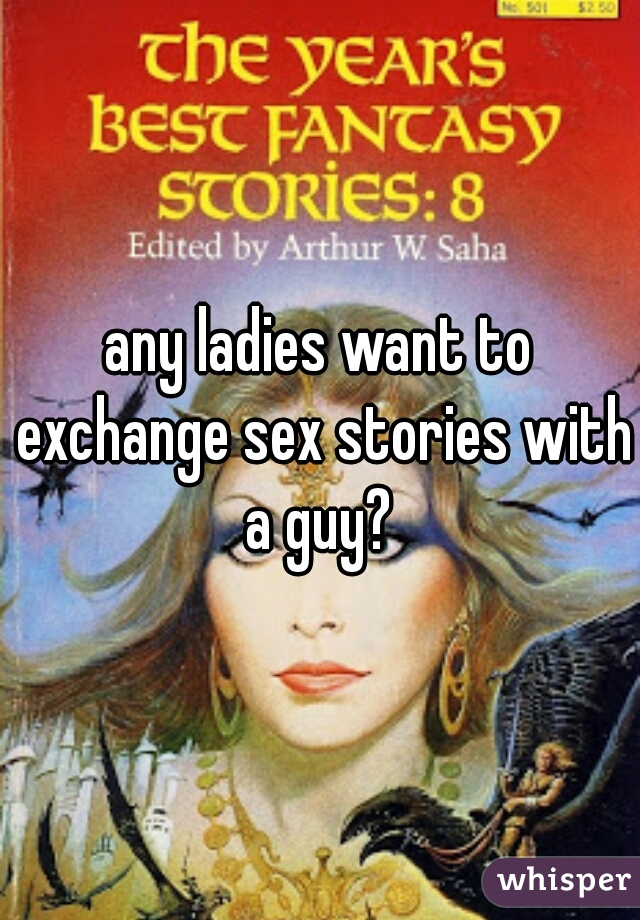 any ladies want to exchange sex stories with a guy?