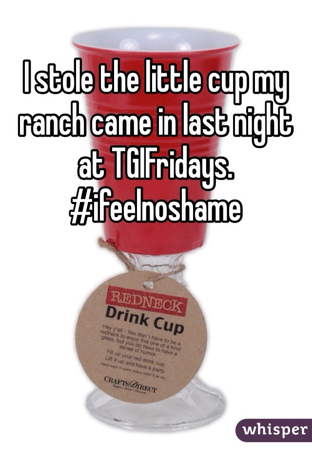 I stole the little cup my ranch came in last night at TGIFridays. #ifeelnoshame