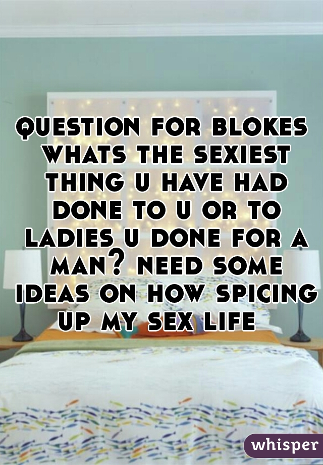question for blokes whats the sexiest thing u have had done to u or to ladies u done for a man? need some ideas on how spicing up my sex life