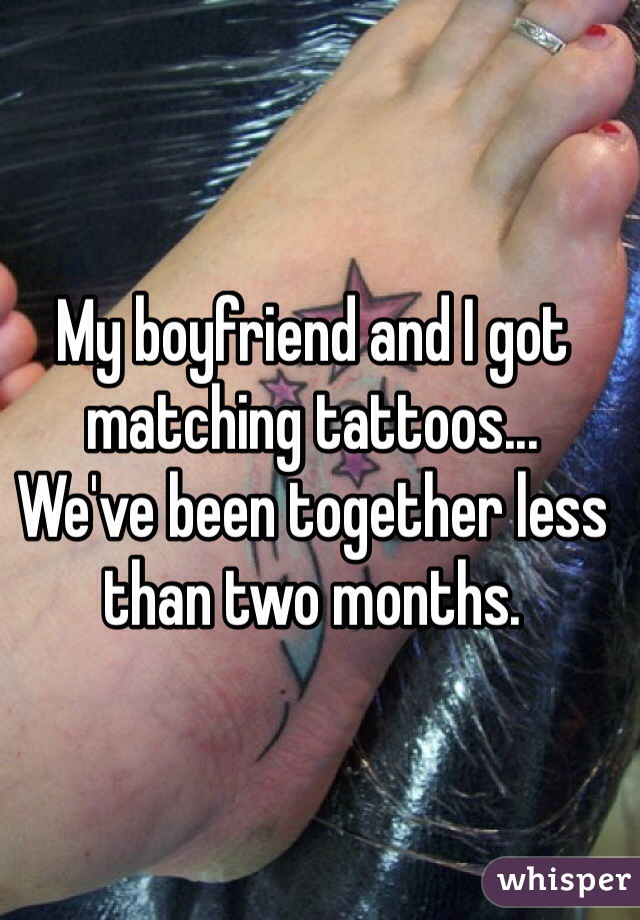 My boyfriend and I got matching tattoos...  We've been together less than two months.