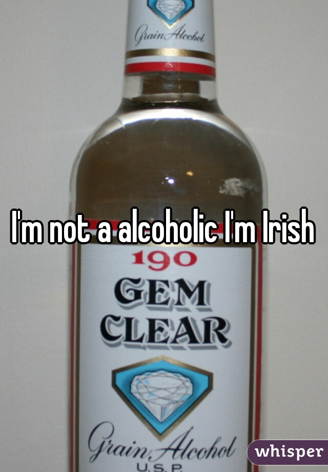 I'm not a alcoholic I'm Irish