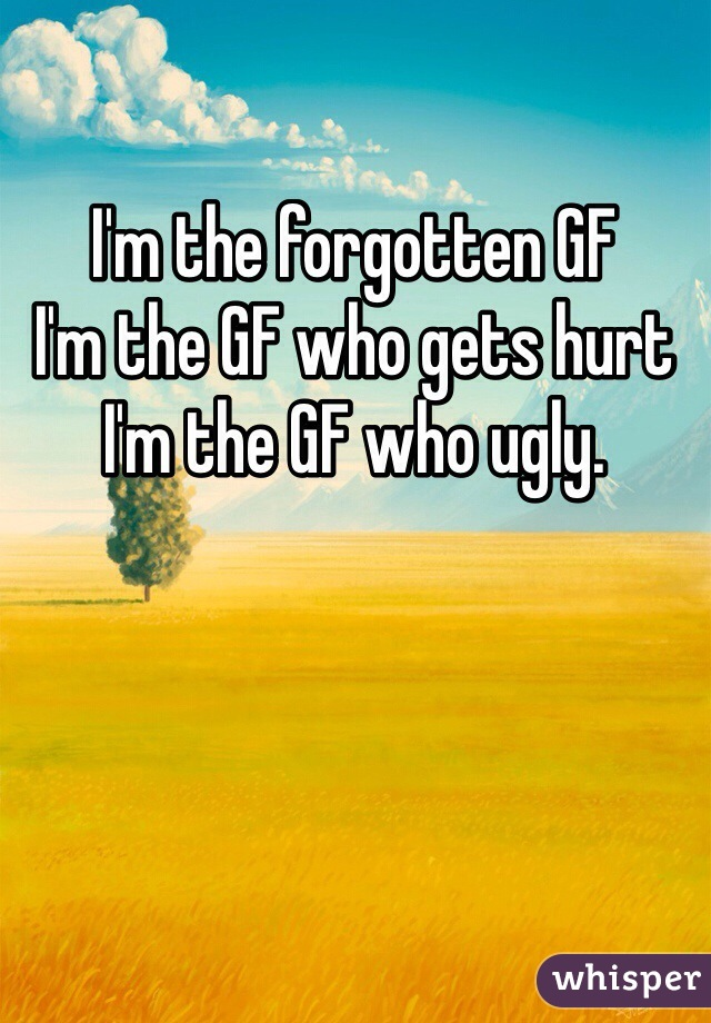 I'm the forgotten GF  I'm the GF who gets hurt I'm the GF who ugly.