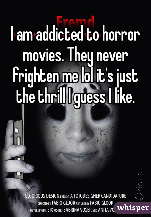 I am addicted to horror movies. They never frighten me lol it's just the thrill I guess I like.