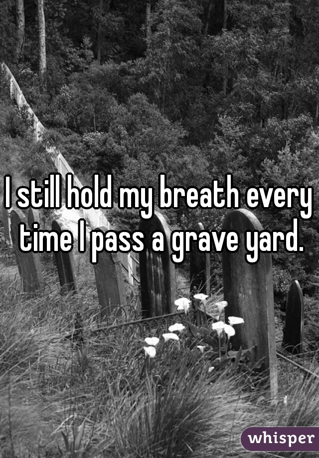 I still hold my breath every time I pass a grave yard.