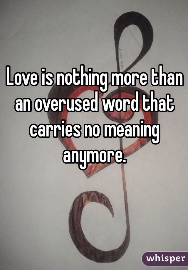 Love is nothing more than an overused word that carries no meaning anymore.