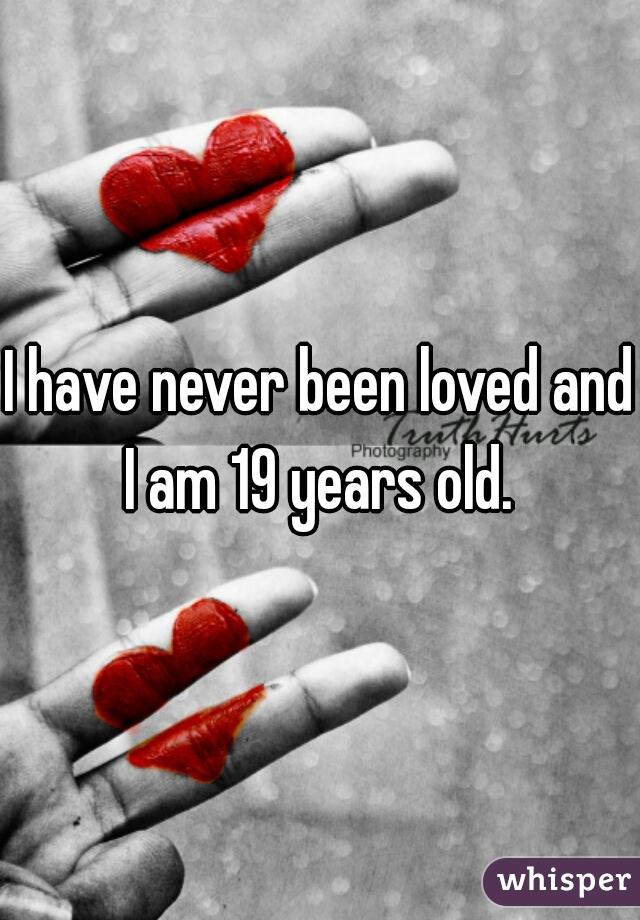 I have never been loved and I am 19 years old.
