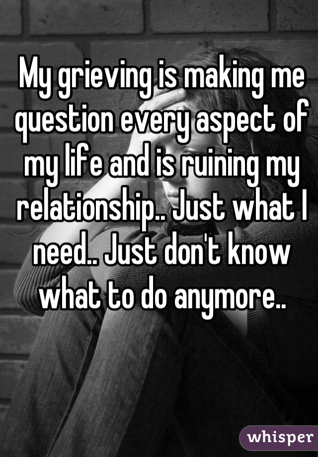 My grieving is making me question every aspect of my life and is ruining my relationship.. Just what I need.. Just don't know what to do anymore..