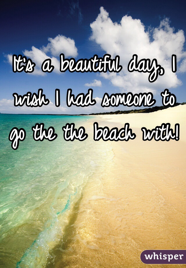 It's a beautiful day, I wish I had someone to go the the beach with!