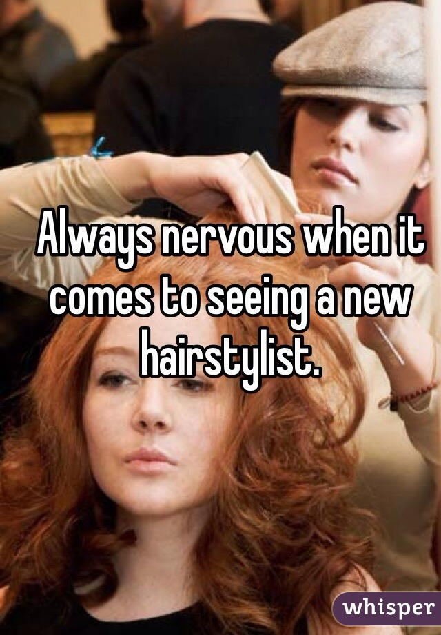 Always nervous when it comes to seeing a new hairstylist.