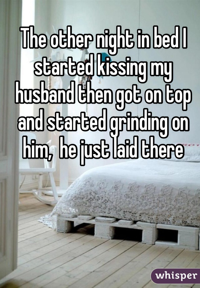 The other night in bed I started kissing my husband then got on top and started grinding on him,  he just laid there