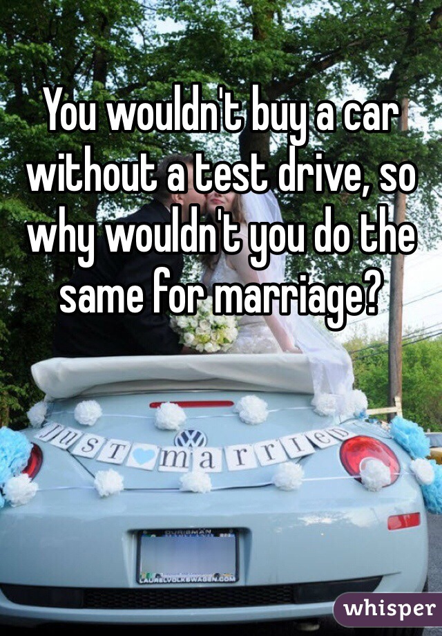 You wouldn't buy a car without a test drive, so why wouldn't you do the same for marriage?