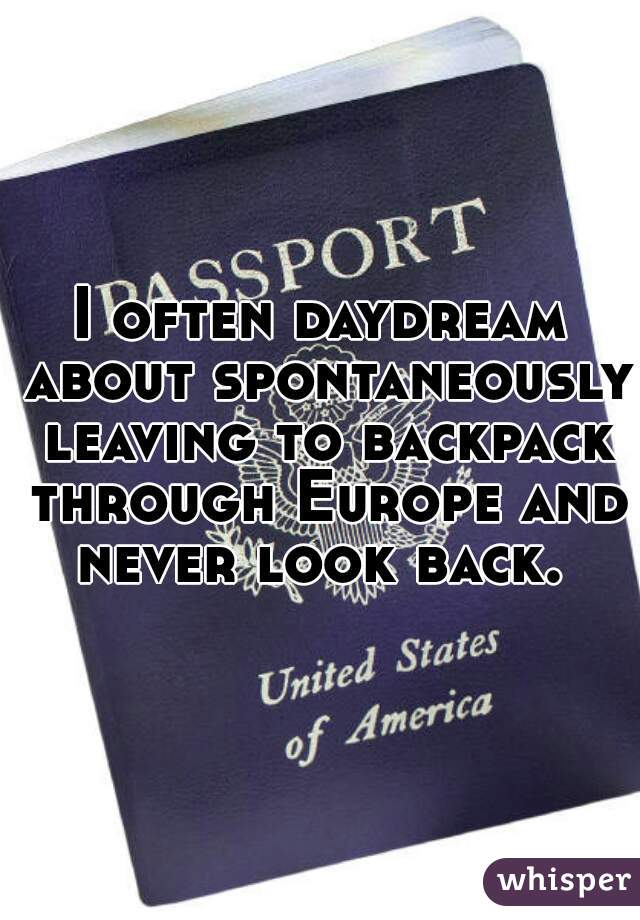 I often daydream about spontaneously leaving to backpack through Europe and never look back.