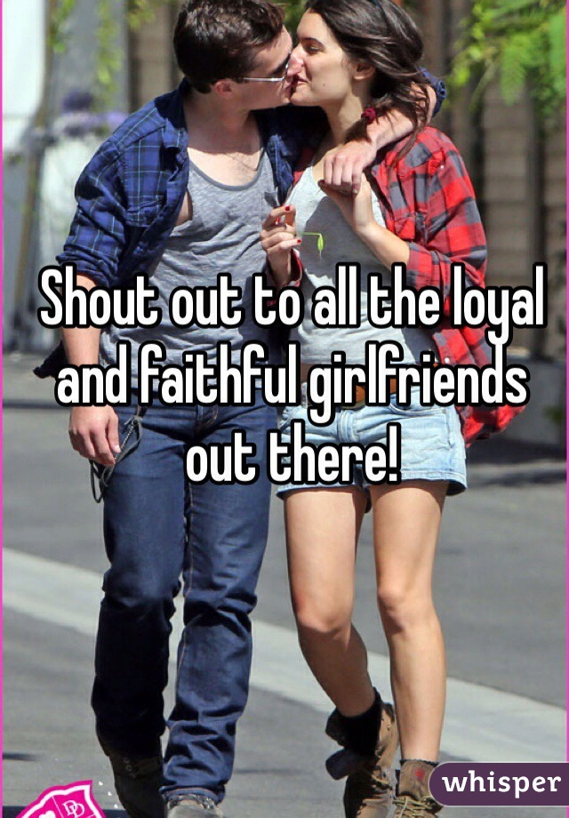 Shout out to all the loyal and faithful girlfriends out there!