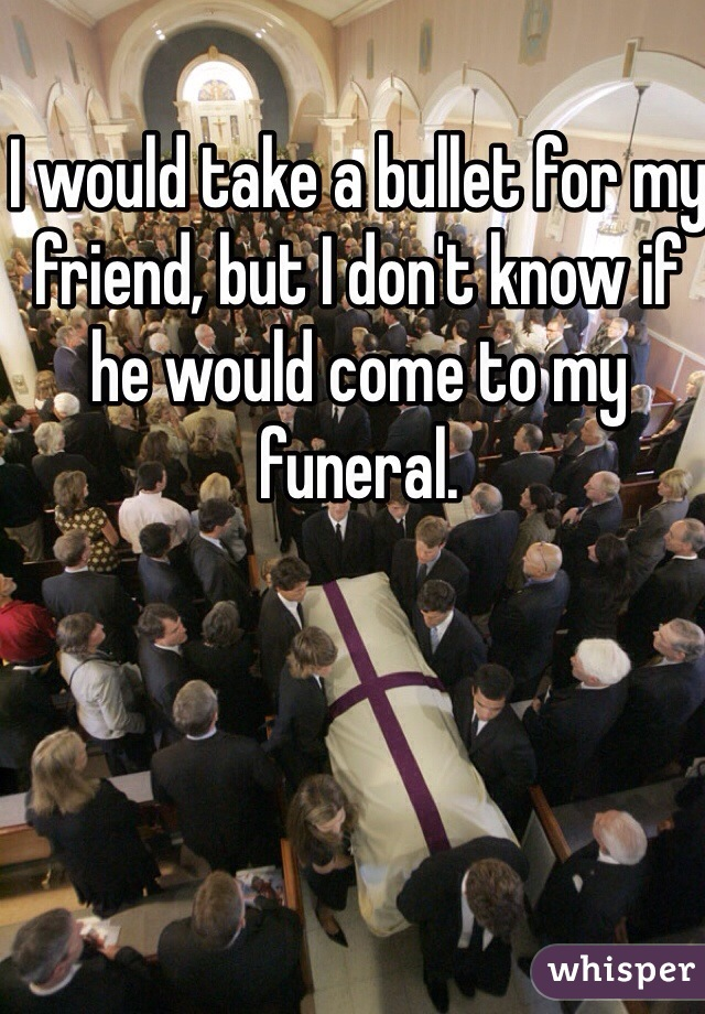 I would take a bullet for my friend, but I don't know if he would come to my funeral.