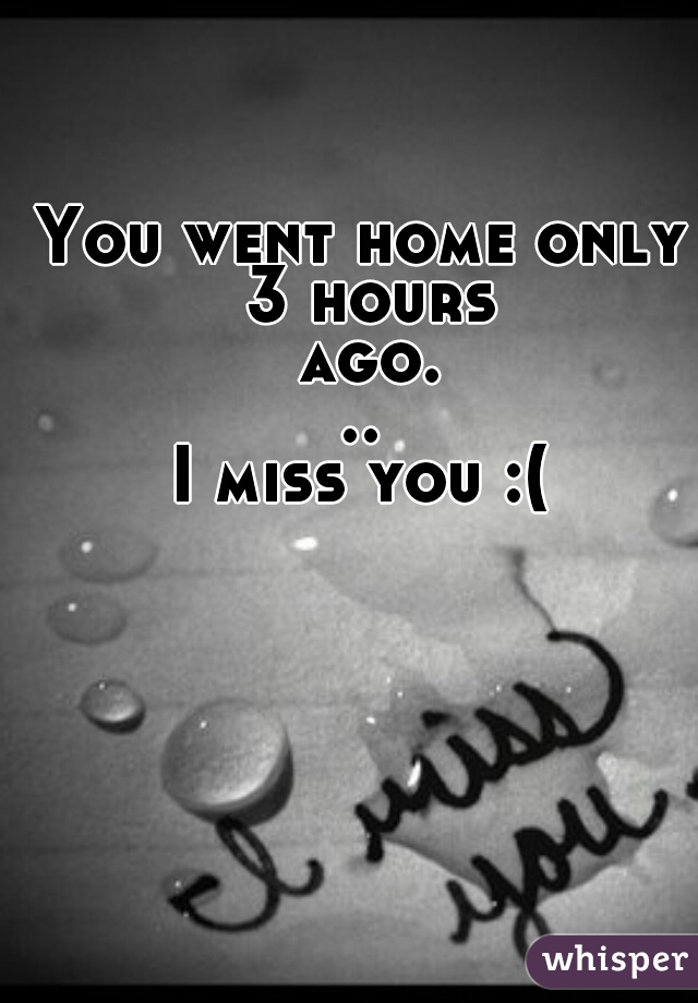 You went home only 3 hours ago... I miss you :(