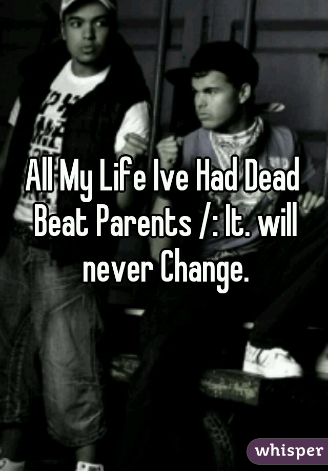 All My Life Ive Had Dead Beat Parents /: It. will never Change.