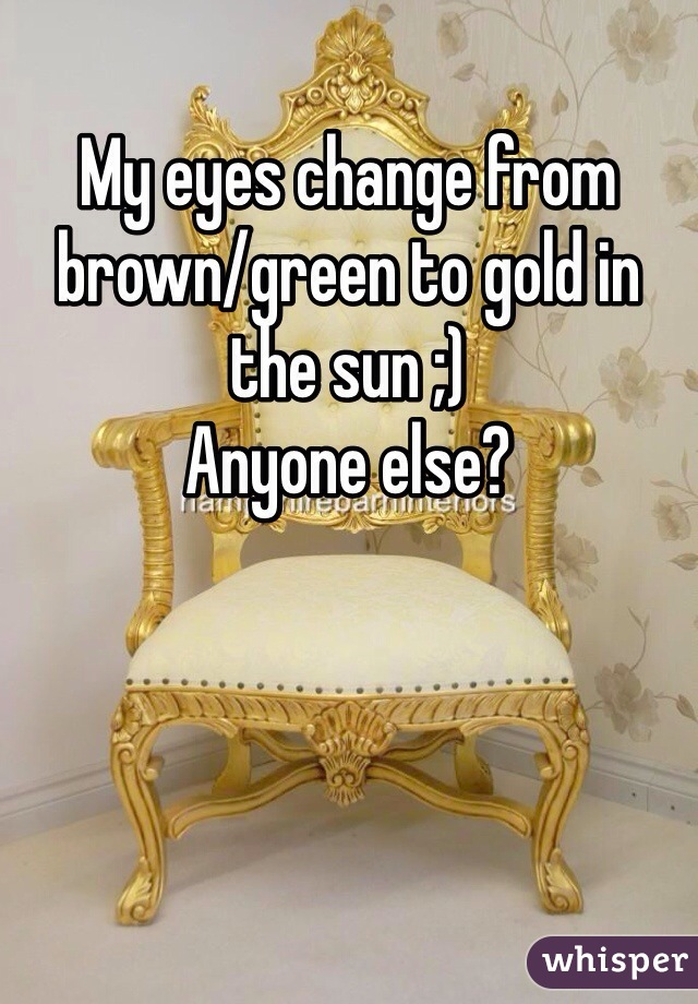 My eyes change from brown/green to gold in the sun ;)  Anyone else?