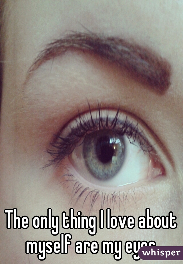 The only thing I love about myself are my eyes.