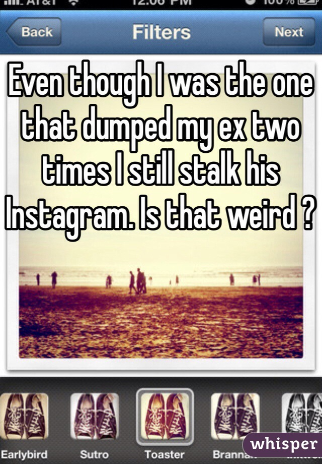 Even though I was the one that dumped my ex two times I still stalk his Instagram. Is that weird ?
