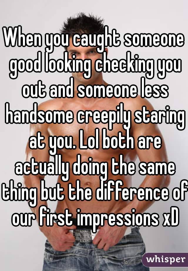 When you caught someone good looking checking you out and someone less handsome creepily staring at you. Lol both are actually doing the same thing but the difference of our first impressions xD