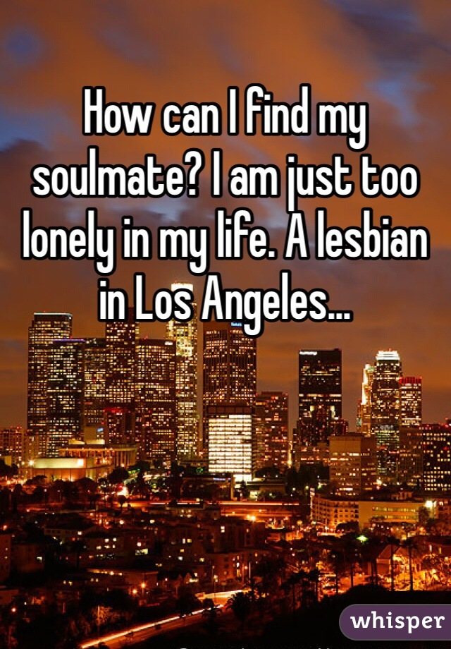 How can I find my soulmate? I am just too lonely in my life. A lesbian in Los Angeles...