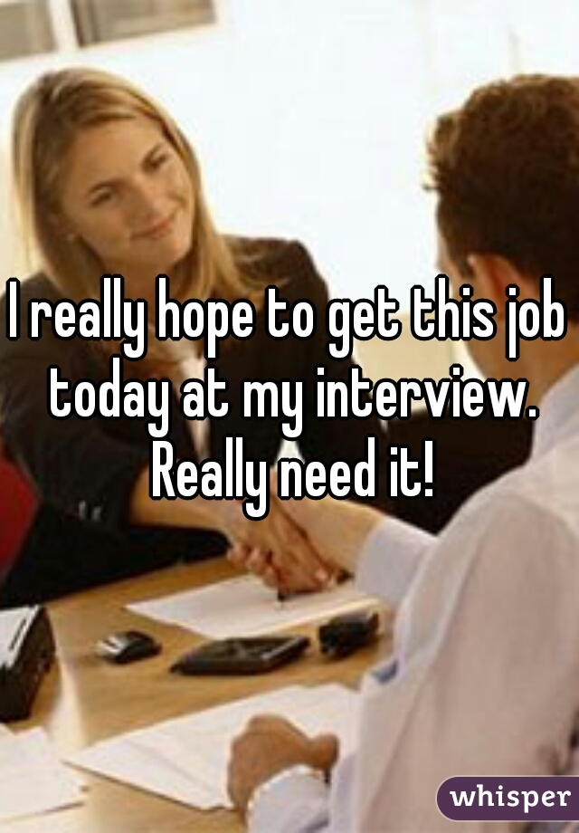 I really hope to get this job today at my interview. Really need it!