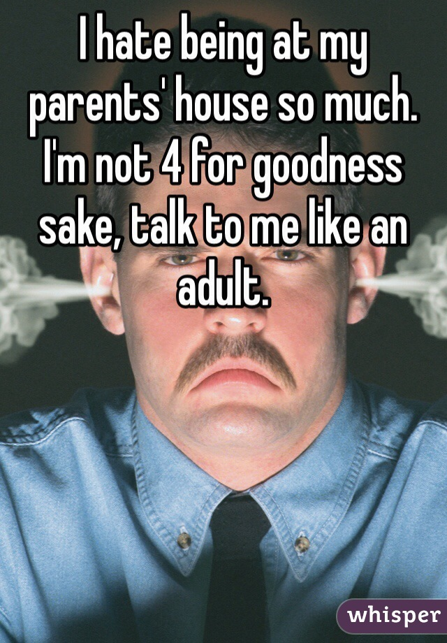 I hate being at my parents' house so much.  I'm not 4 for goodness sake, talk to me like an adult.