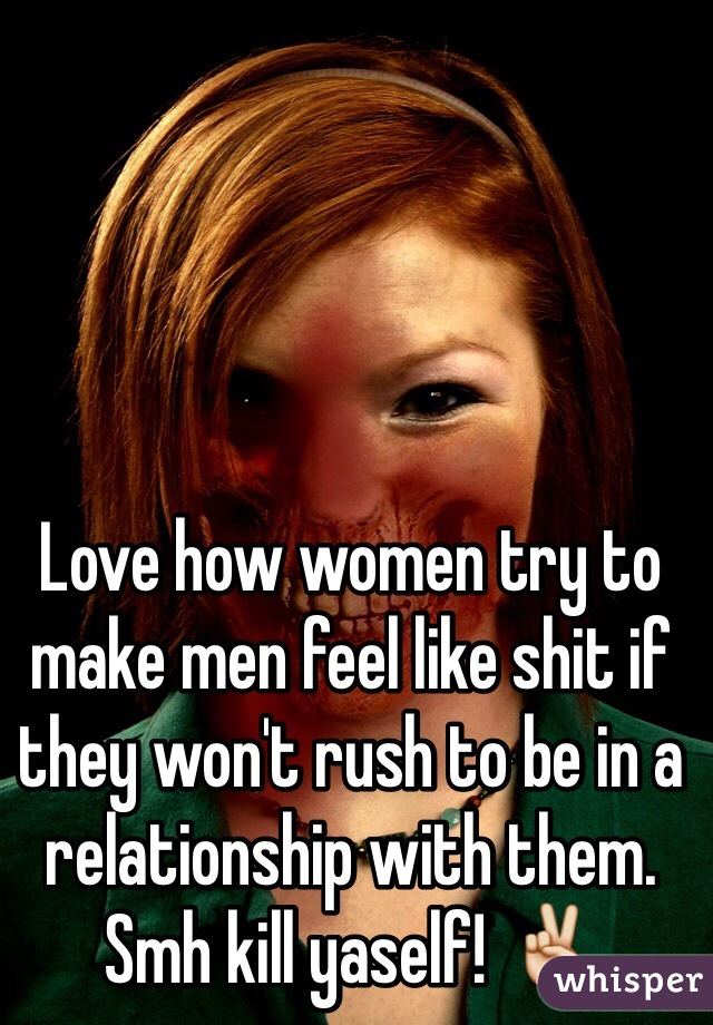 Love how women try to make men feel like shit if they won't rush to be in a relationship with them. Smh kill yaself! ✌️