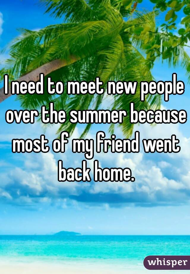 I need to meet new people over the summer because most of my friend went back home.