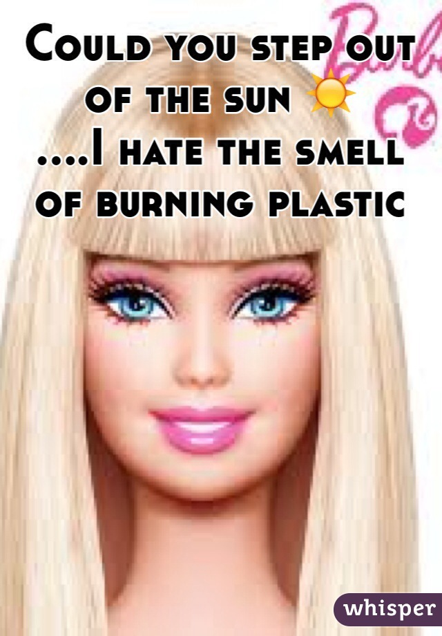 Could you step out of the sun ☀️ ....I hate the smell of burning plastic