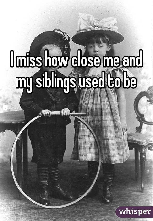 I miss how close me and my siblings used to be