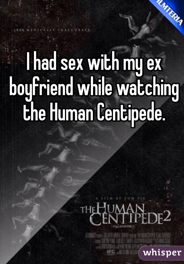 I had sex with my ex boyfriend while watching the Human Centipede.