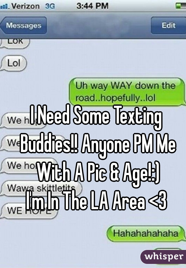 I Need Some Texting Buddies!! Anyone PM Me With A Pic & Age!:) I'm In The LA Area <3