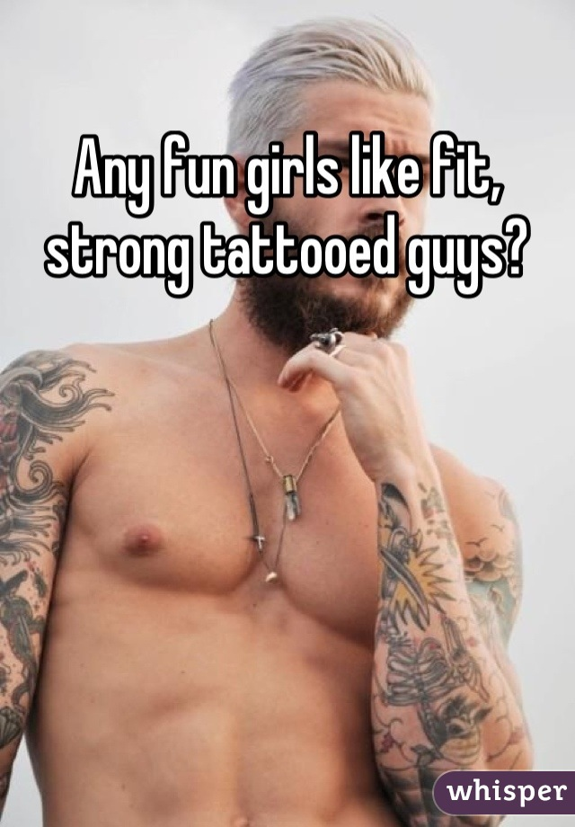 Any fun girls like fit, strong tattooed guys?