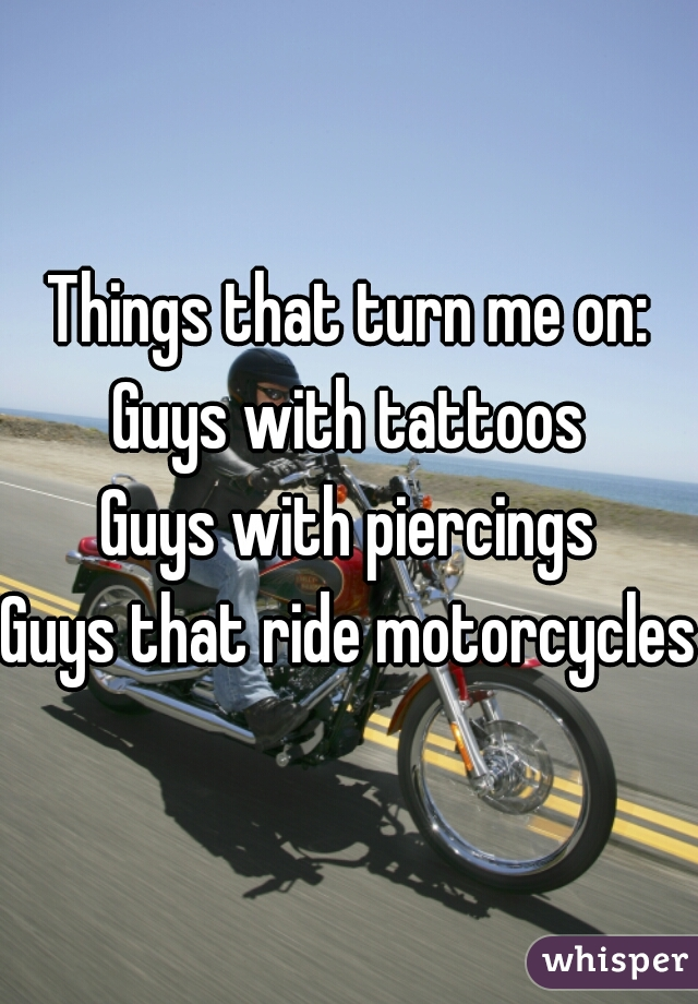 Things that turn me on: Guys with tattoos Guys with piercings Guys that ride motorcycles