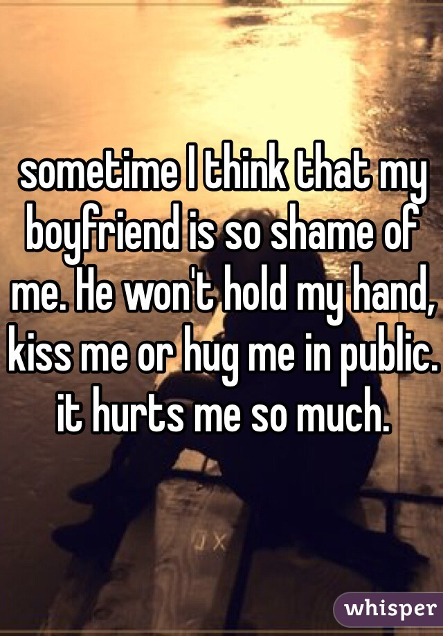 sometime I think that my boyfriend is so shame of me. He won't hold my hand, kiss me or hug me in public. it hurts me so much.