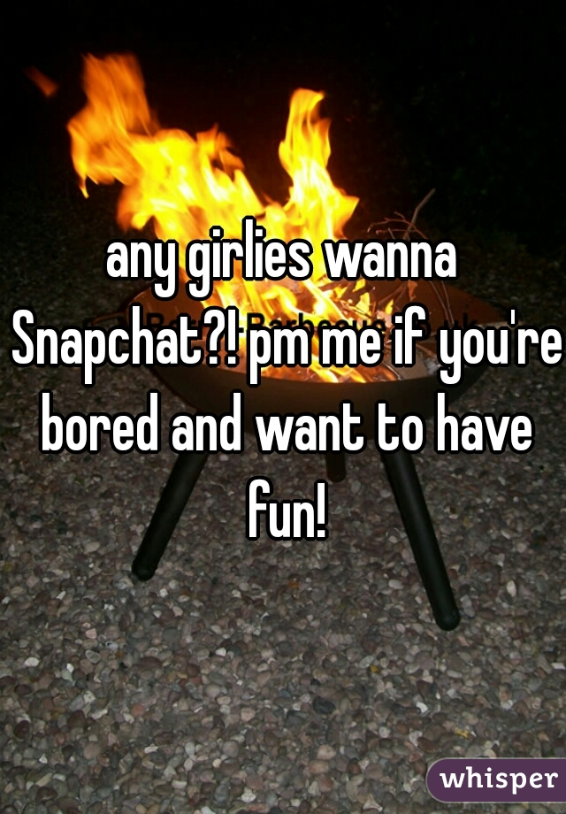 any girlies wanna Snapchat?! pm me if you're bored and want to have fun!