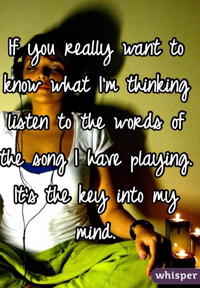 If you really want to know what I'm thinking listen to the words of the song I have playing. It's the key into my mind.