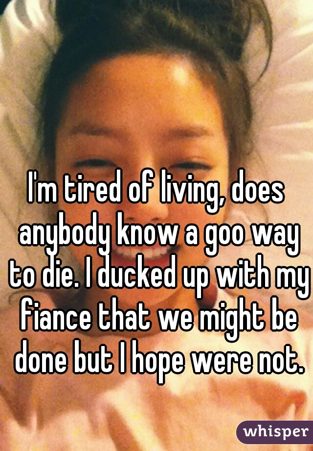 I'm tired of living, does anybody know a goo way to die. I ducked up with my fiance that we might be done but I hope were not.