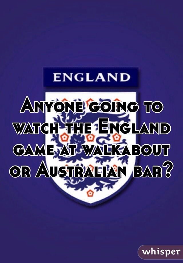 Anyone going to watch the England game at walkabout or Australian bar?