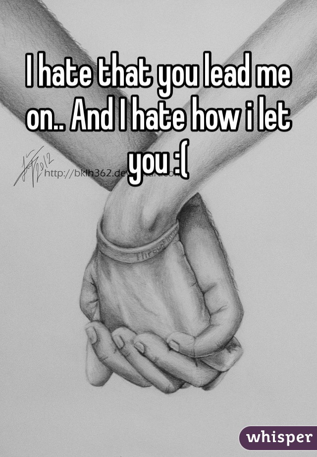 I hate that you lead me on.. And I hate how i let you :(