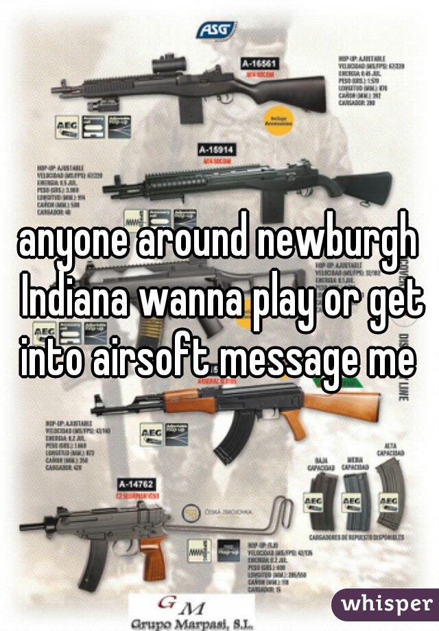 anyone around newburgh Indiana wanna play or get into airsoft message me