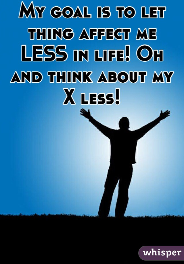 My goal is to let thing affect me LESS in life! Oh and think about my X less!