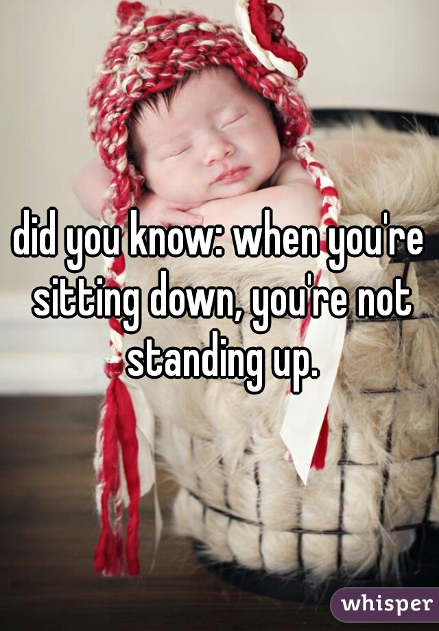 did you know: when you're sitting down, you're not standing up.