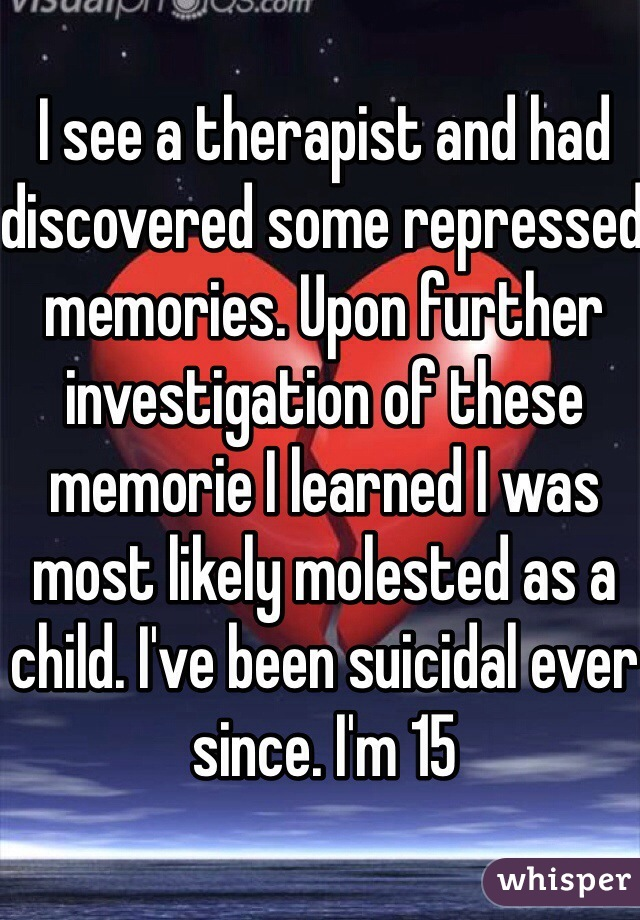 I see a therapist and had discovered some repressed memories. Upon further investigation of these memorie I learned I was most likely molested as a child. I've been suicidal ever since. I'm 15