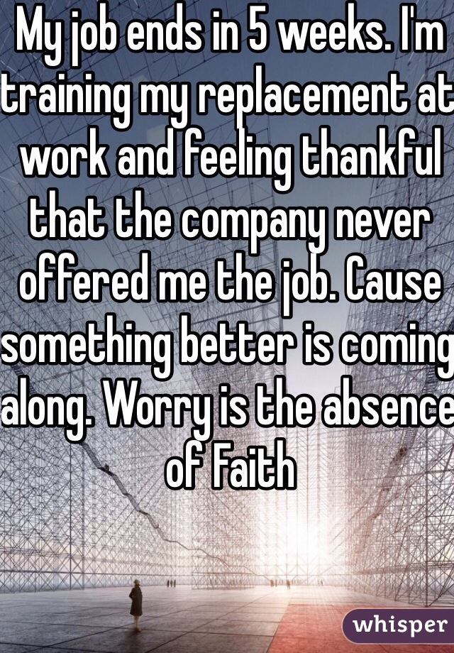 My job ends in 5 weeks. I'm training my replacement at work and feeling thankful that the company never offered me the job. Cause something better is coming along. Worry is the absence of Faith